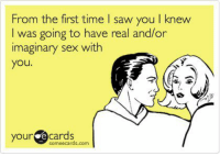 ;): From the first time I saw you I knew  I was going to have real and/or  imaginary sex with  you  your  some ecards.com ;)