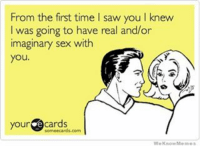 😂😂😂☺️: From the first time l saw youlknew  I was going to have real and/or  imaginary sex with  you  your  e cards  We Know Memes 😂😂😂☺️