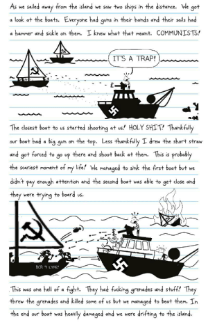 Greg Works For Amazon (Page 16) : Fuhrer Fest Part 5: from the island we saw two ships in the distance. We got  sailed  As we  away  a look at the boats. Everyone had guns in their hands and their sails had  a hammer and sickle on them. I knew what that meant. COMMUNISTS!  IT'S A TRAP!  The closest boat to us started shooting at us! HOLY SHIT! Thankfully  our boat had a big gun on the top. Less thankfully  drew the short straw  there and shoot back at them. This is probably  and got forced to  go up  life! We managed to sink the first boat but we  the scariest moment of  my  +up!P  enough attention and the second boat was able to get close and  pay  they  were trying to board us.  BCR 4 LYFE!  This was one hell of a fight. They had fucking grenades and stuff! They  threw the grenades and killed some of us but we managed to beat them. In  the end our boat was  heavily damaged and we were drifting to the island. Greg Works For Amazon (Page 16) : Fuhrer Fest Part 5