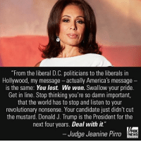 """Last night on """"Justice,"""" Judge Jeanine Pirro slammed liberal Democrats and celebrities who do not accept Donald J. Trump as the next President of the United States.: """"From the liberal D.C. politicians to the liberals in  Hollywood, my message actually America's message  is the same: You lost. We won. Swallow your pride.  Get in line. Stop thinking you're so damn important,  that the world has to stop and listen to your  revolutionary nonsense. Your candidate just didn't cut  the mustard. Donald J. Trump is the President for the  next four years. Deal with it  FOX  Judge Jeanine Pirro  NEWS Last night on """"Justice,"""" Judge Jeanine Pirro slammed liberal Democrats and celebrities who do not accept Donald J. Trump as the next President of the United States."""