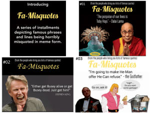 """Don't believe everything you read on the internet. Especially quotes.: (from the people who bring you lists of famous quotes)  Introducing  #01  Fa-Misquotes  Fa-Misquotes  """"The porpoise of our lives is  Toby Hopi."""" - Dalai Lama  A series of installments  depicting famous phrases  and lines being horribly  misquoted in meme form.  Toby  (from the people who bring you lists of famous quotes)  #03  (from the people who bring you lists of famous quotes)  Fa-Misquotes  #02  Fa-Misquotes  """"I'm going to make He-Man  offer He-Can refuse."""" - the Godfather  *sigh*.  Do you want  some garbage?  """"Either get Busey alive or get  Busey dead. Just get him!""""  Go on, ask it!  STEPHEN KING  HE-DA  AND THE MASTERS OF THE UNIVERSE Don't believe everything you read on the internet. Especially quotes."""