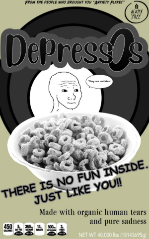 Anxiety, Fat, and Net: FROM THE PEOPLE WHO BROUGHT YOU ANXIETY FLAKES  FREF  DePressS  They are not Ideal  THERE IS NO FUN INSIDE.  Made with organic human tears  and pure sadness  NET WT 40,000 lbs (18143695g)  JUST LIKE YOUI!  5,1 360-gl  CALORIES SAT FAT  25%OV  14,  SUGARS PUTASSAR  500ng  3,  15% or  12ち00 2meirl4meirl