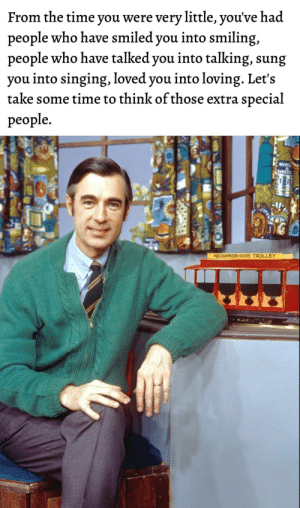 awesomacious:  I just finished watching Won't You Be My Neighbor. He was a wonderful person.: From the time you were very little, you've had  people who have smiled you  people who have talked you into talking, sung  into singing, loved you into loving. Let's  take some time to think of those extra special  рeople.  into smiling,  you  HAYS  GAHEEL  NEIGHBORHOOD TROLLEY  2 *. awesomacious:  I just finished watching Won't You Be My Neighbor. He was a wonderful person.