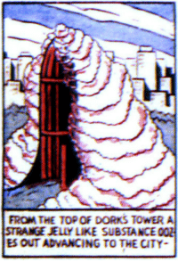 Not entirely out of context: FROM THE TOP OF DORKS TOWER A  STRANGE JELLY LIKE SUBSTANCE  ES OUT ADVANCING TO THE CITY Not entirely out of context