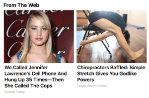 celebs: From The Web  Ca  We Called Jennifer  Lawrence's Cell Phone AndStretch Gives You Godlike  Hung Up 35 Times-Then  She Called The Cops  Celebs Today  Chiropractors Baffled: Simple  Powers  Illegal Health Hacks