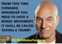 Memes, Insulting, and Insults: FROM THIS TIME  FORWARD,  WHENEVER YOU  NEED TO HAVE A  A  BOWEL MOVEMENT  IT SHALL BE CALLED,  TAKING A TRUMP! Sorry but this seems like an insult to crap lol. ~Rick