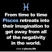 Life, Pisces, and Time: From time to time  Pisces retreats into  their imagination to  get away from all  of the negativity  in the world.  more at pisces.life