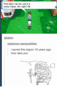 Kids these days: From what can see, you're a  novice Trainer. Am I right? OK.  jaramo  pokemon-personalities:  i saved this region 10 years ago  how dare you Kids these days