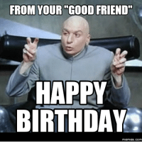 "FROM YOUR  GOOD FRIEND""  HAPPY  BIRTHDAY  Memes. COM"