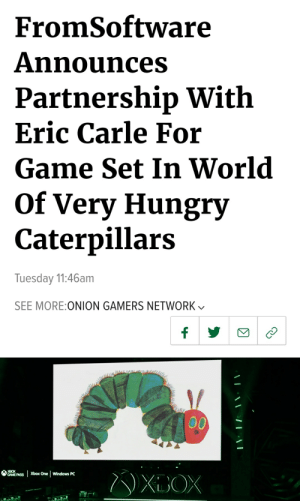 Hungry, Windows, and Xbox One: FromSoftware  Announces  Partnership With  Eric Carle For  Game Set In World  Of Very Hungry  Caterpillars  Tuesday 11:46am  SEE MORE:ONION GAMERS NETWORK  f  00  XBOX  Xbox One  Windows PC  GAME PASS  XOX