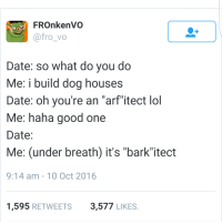 """Arfs: FROnkenVO  @fro_vo  Date: so what do you do  Me: i build dog houses  Date: oh you're an """"arf itect lol  Me: haha good one  Date:  Me: (under breath) it's """"bark""""itect  9:14 am-10 Oct 2016  1,595 RETWEETS3,577 LIKES"""