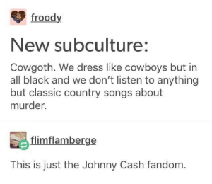 Stolen memes morning dump volume 5: froody  New subculture:  Cowgoth. We dress like cowboys but in  all black and we don't listen to anything  but classic country songs about  murder.  flimflamberge  This is just the Johnny Cash fandom. Stolen memes morning dump volume 5