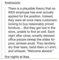 """Funny, Ikea, and Memes: frost nozzle:  There is a plausible theory that no  IKEA employee has ever actually  applied for the position. Instead,  they were all once mere customers  looking to buy reasonably priced  furniture... But they got lost in the  store, unable to find an exit. Each  night after close, smartly dressed  office people sweep the aisles for  poor, aimless souls. They tenderly  dry their tears, hand them a t-shirt,  and whisper, """"Welcome aboard.""""  five nights at Ikea Reminder: the profile picture contest ends tomorrow. Rules: 1:Must have my username (@funnypictures0408) on it 2:must be clean 3:no emojis please 4:the limit of pictures you can enter is 2. clean cleanfunny cleanhilarious cleanposts cleanpictures cleanaccount funny funnyaccount funnypictures funnyposts funnyclean funnyhilarious"""