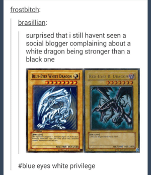 Still love Yu-Gi-Oh!omg-humor.tumblr.com: frostbitch:  brasillian:  surprised that i still havent seen a  social blogger complaining about a  white dragon being stronger than a  black one  BLUE-EYES WHITE DRAGON GE  RED-EYES B. DRAGON  COCCC00  Edition  DPRE ENG01  [DRAGON]  This legendary dragon is a powerful engine of destruction.  Virtually invincible, very few have faced this awesome  creature and lived to tell the tale.  IDRAGON]  A ferocious dragon with a deadly attack  ATK/2400 DEF/2000  ATK/3000 DEF/2500  C196 KAZUKI TAKANAS  89631139  01996 KAZUK TAKAHASHI  74677422  #blue eyes white privilege Still love Yu-Gi-Oh!omg-humor.tumblr.com