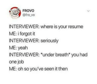 Yeah, Resume, and Irl: FROVO  @fro vo  INTERVIEWER: where is your resume  ME: i forgot it  INTERVIEWER: seriously  ME: yeah  INTERVIEWER: *under breath* you had  one job  ME: oh so you've seen it then me irl