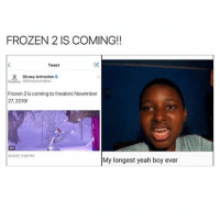 Disney, Frozen, and Memes: FROZEN 2 IS COMING!!  Tweet  Disney Animation o  Frozen 2 coming to theaters November  27, 2019!  4/25/7 3:09 PM  My longest yeah boy ever omg😂