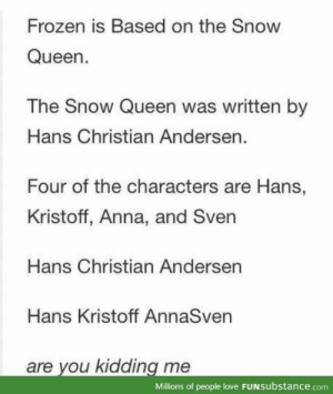 What.......: Frozen is Based on the Snow  Queen.  The Snow Queen was written by  Hans Christian Andersen.  Four of the characters are Hans,  Kristoff, Anna, and Sven  Hans Christian Andersen  Hans Kristoff AnnaSven  are you kidding me  Millions of people love FUNSubstance.com What.......