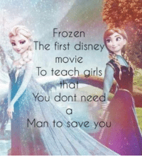 Disney, Frozen, and Memes: Frozen  /. The first disney  movie  To teach airls  You dont need  Man to save you