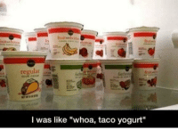 "Fat, Sauce, and Hot Sauce: fruitarbottoe  ruitsebotto  fruit  regular  SOUR CREAM  Ot  fat  I was like ""whoa, taco yogurt"" Mmmm, just add a little hot sauce"
