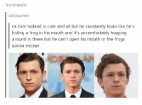 https://t.co/VbzIeV5xaF: fruitmeats:  opOSSume:  ok tom holland is cute and all but he constantly looks like he's  hiding a frog in his mouth and it's uncomfortably hopping  around in there but he can't open his mouth or the frog:s  gonna escape https://t.co/VbzIeV5xaF