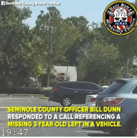 Memes, Florida, and Girl: fSeminote County Sherifit's Office  1775  STO  SEMINOLE COUNTY OFFICER BILL DUNN  RESPONDED TO A CALLREFERENCING A  MISSING 3-YEAR-OLD LEFTINA VEHICLE Florida officer responds to call about missing 3-year-old girl—and finds her trapped in a hot car, where she'd been left overnight. She was rushed to an area hospital where she made a full recovery, while her mother has been charged with child neglect.