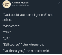 """Dad, Monster, and Thank You: fsf-  A Small Fiction  @ASmallFiction  """"Dad, could you turn a light on?"""" she  asked  Monsters?""""  """"Yes.""""  """"OK.""""  Still scared?"""" she whispered.  """"No, thank you,"""" the monster said. <p>This made me smile and I hope it makes you smile</p>"""