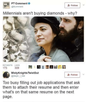 And that shit is expensive: FT Comment  66  Follow  FT @ftcomment  Millennials aren't buying diamonds - why?  RETWEETS LIKES  173  309  MistyKnights TwistOut  Fallow  @Steph_ Will  Too busy filling out job applications that ask  them to attach their resume and then enter  what's on that same resume on the next  page And that shit is expensive
