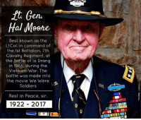 Memes, 🤖, and Vietnam War: ft Gene  Hal Moore  Best known as the  Lt Col  in command of  the 1st Battalion, 7th  Cavalry Regiment, at  the Battle of la Drang  in 1965, during the  Vietnam War. The  battle was made into  the movie We Were  Soldiers  Rest in Peace, sir.  1922 2017 💀 RIP WARRIOR!! America lost another legend! 👊💀👍 UncleSamsMisguidedChildren 💀 Check out our store. Link in bio. 💀 LIKE our Facebook page 💀 Subscribe to our YouTube Channel 💀 Visit our website for more News and Information. 💀 www.UncleSamsMisguidedChildren.com 💀 Tag and Join our Misguided Family @unclesamsmisguidedchildren Use code USMCNATION10 for 10% off MisguidedLife MisguidedNation USMCNation MisguidedLife MisguidedNation USMCNation Apparel ProGun 2A Biker donttreadonme Tactical Semperfi Murica USA Merica MAGA hero 11b respect semperfidelis paratrooper Gun Ammo soldier ARMY USMC TipOfTheSpear USMarines calvary