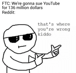 COPPA! More like flopPA: FTC: We're gonna sue YouTube  for 136 million dollars  Reddit:  that's where  you're wrong  kiddo COPPA! More like flopPA