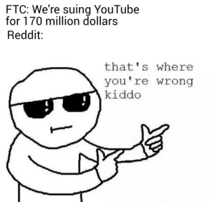 Redditors together strong.: FTC: We're suing YouTube  for 170 million dollars  Reddit  that's where  you're wrong  kiddo Redditors together strong.