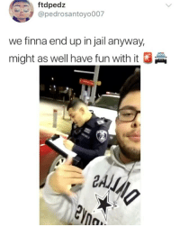 Funny, Jail, and Finna: ftdpedz  @pedrosantoyo007  we finna end up in jail anyway,  might as well have fun with it The cop 😂