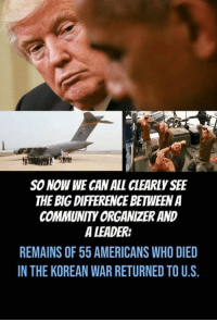 A Leader: ftfi  SO NOW WE CAN ALL CLEARLY SEE  THE BIG DIFFERENCE BETWEEN A  COMMUNITY ORGANIZER AND  A LEADER:  REMAINS OF 55 AMERICANS WHO DIED  IN THE KOREAN WAR RETURNED TO U.S.