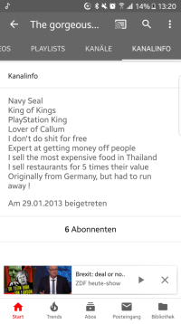 Discription: fThe gorgeous.  OS  PLAYLISTS  KANALE  KANALINFO  Kanalinfo  Navy Seal  King of Kings  PlayStation King  Lover of Callunm  I don't do shit for free  Expert at getting money off people  I sell the most expensive food in Thailand  I sell restaurants for 5 times their value  Originally from Germany, but had to run  away!  Am 29.01.2013 beigetreten  6 Abonnenten  Brexit: deal or no..  ZDF heute-show  DIE TOTEN HIRNE  Start  Trends  Abos  Posteingang Bibliothek