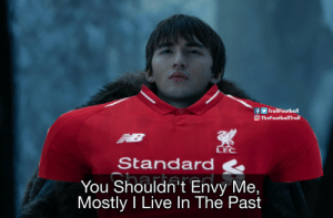 Memes, Liverpool F.C., and Live: fTrollFootball  OTheFootballTroll  LEC  Standard  You Shouldn't Envy Me,  Mostly I Live In The Past Bran Stark is a Liverpool fan https://t.co/lyg8AXw4fw