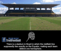 Mind Blowing 🔥: fTrollFoothiall  There is a stadium in Brazil in which the midfield line  supposedly lies exactly on the Equator, making each team  defend one hemisphere. Mind Blowing 🔥