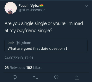 Dank, Memes, and Target: Fuccin Vybz  @BlueCheeseGh  Are you single single or you're l'm mad  at my boyfriend single?  lash @L_sharn  What are good first date questions?  24/07/2018, 17:21  76 Retweets 103 Likes I ain't finna get caught in another couple's squabble by KingPZe FOLLOW HERE 4 MORE MEMES.
