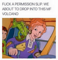 Dank, Fuck, and Volcano: FUCK A PERMISSION SLIP. WE  ABOUT TO DROP INTO THIS MF  VOLCANO  0