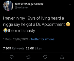 Blackpeopletwitter, Funny, and Get Money: fuck bitches get money  @luxkeke  inever in my 19yrs of living heard  nigga say he got a Dr. Appointment  them mfs nasty  17:48 12/07/2019 Twitter for iPhone  7,309 Retweets 23.6K Likes I mean I feel good