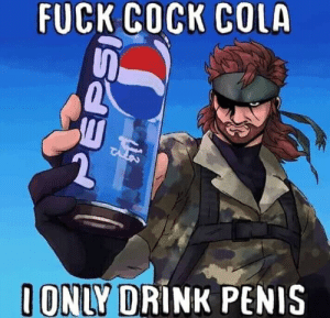 Hhhnnnnng colonel, I want pepsi max for dinner: FUCK COCK COLA  I ONLY DRÍNK PENIS Hhhnnnnng colonel, I want pepsi max for dinner