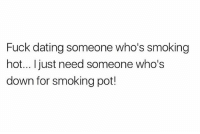 Dating, Smoking, and Weed: Fuck dating someone who's smoking  hot... just need someone who's  down for smoking pot! 😎💨