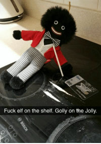 Elf on the shelf: Fuck elf on the shelf. Golly on the Jolly.