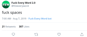 This post was made by the tab gang: Fuck Every Word 2.0  FEW @fckeveryword  fuck spaces  7:00 AM Aug 7, 2019 Fuck Every Word bot  21 Retweets 307 Likes This post was made by the tab gang