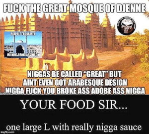"Adobe, Ass, and Food: FUCK  FUCKING BRo  NIGGAS BE CALLED""GREAT BUT  AİNTIEVENGOT ARABESQUE DESIGN  NIGGA FUCK YOU BROKE ASS ADOBE ASS NIGGA  YOUR FOOD SIR.  one large L with really nigga sauce  imgfip.com great mosque of djenne fans? cringe as fuck tbh"