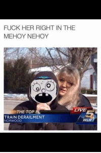 Fuck, Live, and Train: FUCK HER RIGHT IN THE  MEHOY NEHOY  LIVE  THE TOP  5  TRAIN DERAILMENT  WLWT  NORWOOD This wins.