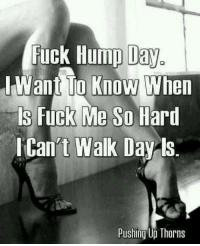 Today, please!! ~~J: Fuck Hump Day  I Want To Know When  Fuck Me So Hard  t Walk Day ls.  Pushing Up Thorns Today, please!! ~~J