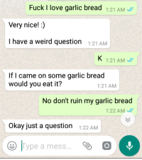 I told him I liked garlic bread: Fuck I love garlic bread 1:21 AM  Very nice!:)  I have a weird question :21AMM  1:21 AM  If I came on some garlic bread  would you eat it?  1:21 AM  No don't ruin my garlic bread  1:22 AM  Okay just a question 122 AM  |Type a mess I told him I liked garlic bread