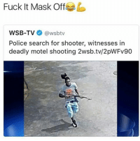 Memes, Police, and Fuck: Fuck It Mask Off  WSB-TV  (awsbtv  Police search for shooter, witnesses in  deadly motel shooting 2wsb.tv/2pWFv90 Security cameras be showing in like 140p