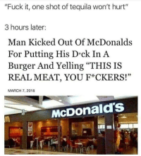 """McDonald's: """"Fuck it, one shot of tequila won't hurt""""  3 hours later:  Man Kicked Out Of McDonalds  For Putting His D-ck In A  Burger And Yelling """"THIS IS  REAL MEAT, YOU F*CKERS!""""  25  MARCH 7, 2018  McDonald's McDonald's"""