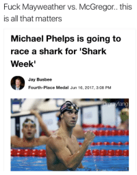 Jay, Mayweather, and Shark: Fuck Mayweather vs. McGregor.. this  is all that matters  Michael Phelps is going to  race a shark for 'Shark  Week  Jay Busbee  Fourth-Place Medal Jun 16, 2017, 3:08 PM  drgrayfang  不