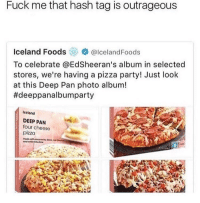 "Memes, Party, and Pizza: Fuck me that hash tag is outrageous  Iceland FoodsolcelandFoods  To celebrate @EdSheeran's album in selected  stores, we're having a pizza party! Just look  at this Deep Pan photo album!  #deeppanalbumparty  Iceland  DEEP PAN  four cheese  pizza <p>Deep pan album party via /r/memes <a href=""http://ift.tt/2ECAYQv"">http://ift.tt/2ECAYQv</a></p>"